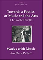 Towards a Poetic of Music And the Arts: Selected Thoughts And Aphorismswith Works With Music by Ana Maria Pacheco