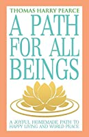 A Path for All Beings - A Joyful Homemade Path to Happy Living and World Peace