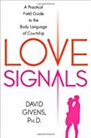 Love Signals: A Practical Field Guide To The Body Language Of Courtship