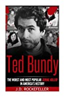 Ted Bundy: The Worst and Most Popular Serial Killer in America's History (J.d. Rockefeller's Book Club)