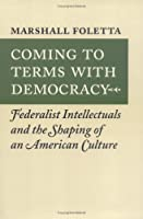 Coming to Terms With Democracy: Federalist Intellectuals and the Shaping of an American Culture
