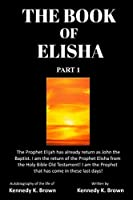 The Book of Elisha Part 1: The Prophet Elijah has already return as John the Baptist. I am the return of the Prophet Elisha from the Holy Bible Old Testament! I am the Prophet that has come in these last days!
