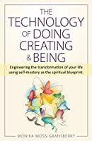 The Technology of Doing Creating and Being: Engineering the transformation of your life using self-mastery as the spiritual blueprint