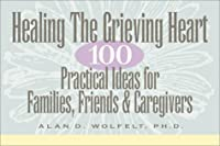 Healing The Grieving Heart: 100 Practical Ideas for Families, Friends and Caregivers