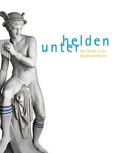 Helden unter/Among Heroes: Vor-Bilder in der gegenwartskumst/Pre-images in Contemporary Art