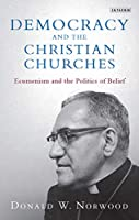 Democracy and the Christian Churches: Ecumenism and the Politics of Belief (Library of Modern Religion)