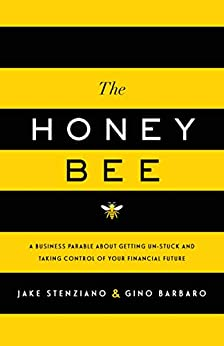 The Honey Bee: A Business Parable About Getting Un-stuck and Taking Control of Your Financial Future by [Stenziano, Jake, Barbaro, Gino]