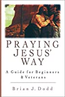 Praying Jesus' Way: A Guide for Beginners & Veterans