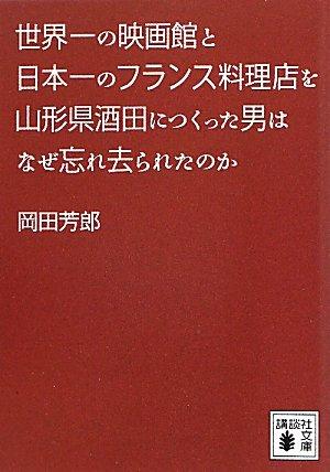 世界一の映画館と日本一のフランス料理店を山形県酒田につくった男はなぜ忘れ去られたのか (講談社文庫)