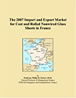 The 2007 Import and Export Market for Cast and Rolled Nonwired Glass Sheets in France