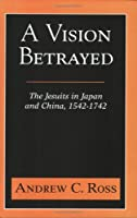 A Vision Betrayed: The Jesuits in Japan and China 1542-1742