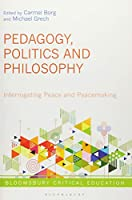 Pedagogy, Politics and Philosophy of Peace: Interrogating Peace and Peacemaking (Bloomsbury Critical Education)