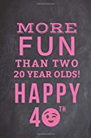 More Fun Than Two 20 Year Olds Happy 40th: Funny 40th Birthday Gifts for Wife, Women Friend, Girlfriend, Her, CoWorkers, Moms, Mums- Lined Notebook Journal Alternative Card Present Ideas for Turning 40 Gifts