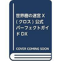 世界樹の迷宮X(クロス) 公式パーフェクトガイドDX