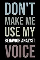 Don't make me use my behavior analyst voice: Blank lined novelty office humor themed notebook to write in: Versatile wide rule interior: Neutral text