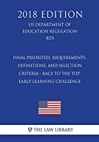Final Priorities, Requirements, Definitions, and Selection Criteria - Race to the Top, Early Learning Challenge (Us Department of Education Regulation) (Ed) (2018 Edition)