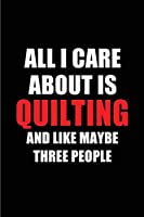 All I Care About is Quilting and Like Maybe Three People: Blank Lined 6x9 Quilting Passion and Hobby Journal/Notebooks for passionate people or as Gift for the ones who eat, sleep and live it forever.
