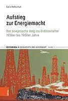 Aufstieg Zur Energiemacht: Der Sowjetische Weg Ins Erdolzeitalter, 1930er Bis 1950er Jahre (Osteuropa in Geschichte Und Gegenwart)