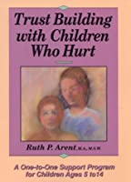 Trust Building With Children Who Hurt: A One-To-One Support Program for Children Ages 5 to 14