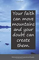Your faith can move mountains and your doubt can create them.: Motivational, Inspirational and Uplifting Notebook / Journal / Diary - 6 x 9 inches (15,24 x 22,86 cm), 150 pages.