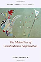 The Metaethics of Constitutional Adjudication (Oxford Constitutional Theory)
