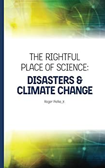 The Rightful Place of Science: Disasters and Climate Change by [Pielke, Roger]