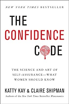 The Confidence Code: The Science and Art of Self-Assurance---What Women Should Know by [Kay, Katty, Shipman, Claire]