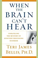 When the Brain Can't Hear: Unraveling the Mystery of Auditory Processing Disorder by Ph.d. Teri James Bellis(2003-07-22)