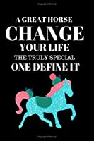A Great Horse Change Your Life the Truly Special One Define It: Composition Notebook Horse Gifts for Girls College Ruled Writer's Journal for Who Love Horse Riding Lined Notebook, Diary, Track, Log & Journal - Cute Gift for Kids