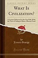 What Is Civilization?: A Lecture Delivered in the City Hall, with the View of Aiding to Raise a Bursary Fund (Classic Reprint)