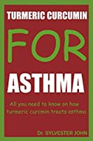 TURMERIC CURCUMIN FOR ASTHMA: All you need to know on how turmeric curcumin treats asthma