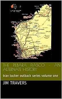 The Pilbara Fiasco – an alternate history: trav tucker outback series volume one ('The Outback Adventure's of Trav Tucker in Australia' Book 1) by [Travers, Jim]