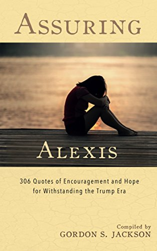 Assuring Alexis: 306 Quotes of Encouragement and Hope for Withstanding the Trump Era (English Edition)