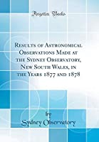 Results of Astronomical Observations Made at the Sydney Observatory, New South Wales, in the Years 1877 and 1878 (Classic Reprint)