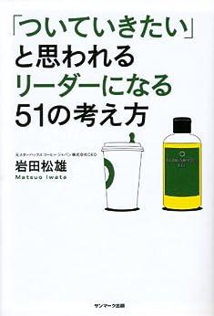 [岩田 松雄]の「ついていきたい」と思われるリーダーになる51の考え方