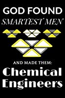 God found the Smartest Men & Made them Chemical Engineers: Chemical Engineering Gifts: Cute Blank lined Notebook Journal to Write in for Chemical and Engineering Students