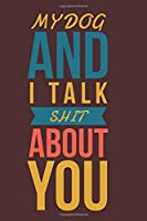 My Dog And I Talk Shit About You: Colorful Gift Notebook To Write In ~ Novelty Lined Journal For Dog Lovers