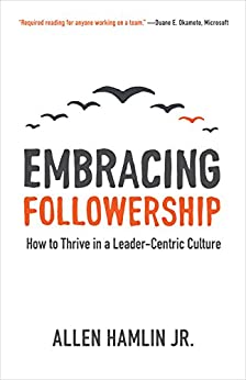 Embracing Followership: How to Thrive in a Leader-Centric Culture by [Hamlin Jr., Allen]