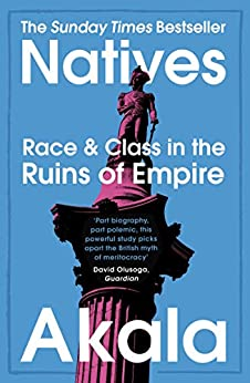 Natives: Race and Class in the Ruins of Empire - The Sunday Times Bestseller by [Akala]