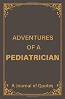 Adventures of a Pediatrician: a Blank Lined Journal of Quotes for Pediatrician |6inx9in|110 pages|soft and Matt Cover