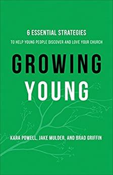 Growing Young: Six Essential Strategies to Help Young People Discover and Love Your Church by [Powell, Kara, Mulder, Jake, Griffin, Brad]