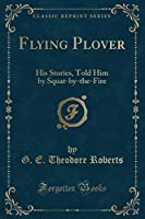 Flying Plover: His Stories, Told Him by Squat-By-The-Fire (Classic Reprint)