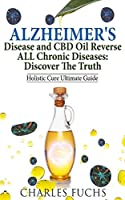 Alzheimer's Disease and CBD Oil Reverse ALL Chronic Diseases: Discover The Truth