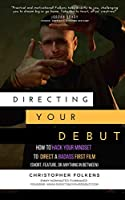 Directing Your Debut: How to Hack Your Mindset to Direct a Badass First Film (Short, Feature, or Anything In Between)