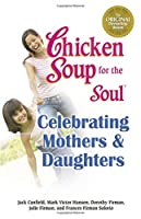 Chicken Soup for the Soul Celebrating Mothers and Daughters: A Celebration of Our Most Important Bond