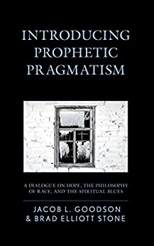 Introducing Prophetic Pragmatism: A Dialogue on Hope, the Philosophy of Race, and the Spiritual Blues by [Goodson, Jacob L., Stone, Brad Elliott]