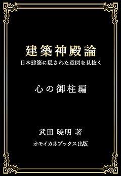 [武田暁明]の建築神殿論: 日本建築に隠された意図を見抜く ー心の御柱編ー