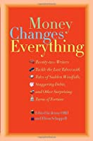Money Changes Everything: Twenty-Two Writers Tackle the Last Taboo with Tales of Sudden Windfalls, Staggering Debts, and Other Surprising Turns of Fortune
