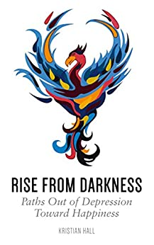 Rise from Darkness: How to Overcome Depression through Cognitive Behavioral Therapy and Positive Psychology: Paths Out of Depression Toward Happiness by [Hall, Kristian]