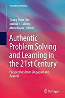 Authentic Problem Solving and Learning in the 21st Century: Perspectives from Singapore and Beyond (Education Innovation Series)